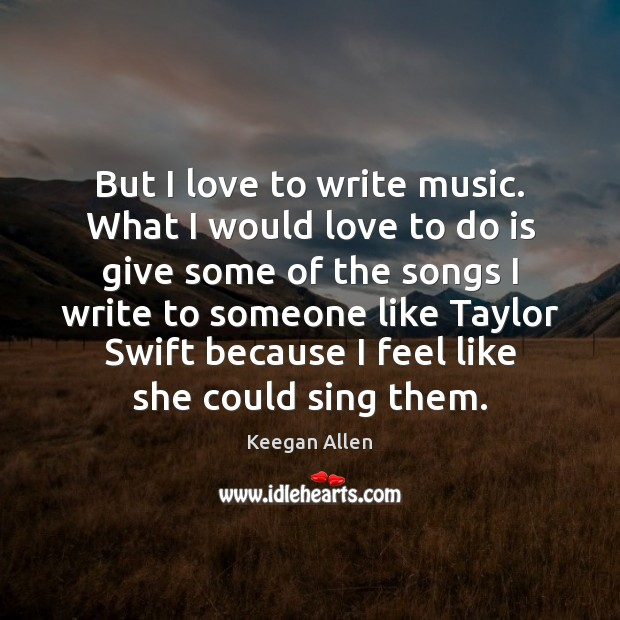 Keegan Allen Picture Quote image saying: But I love to write music. What I would love to do