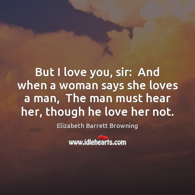 But I love you, sir:  And when a woman says she loves Elizabeth Barrett Browning Picture Quote