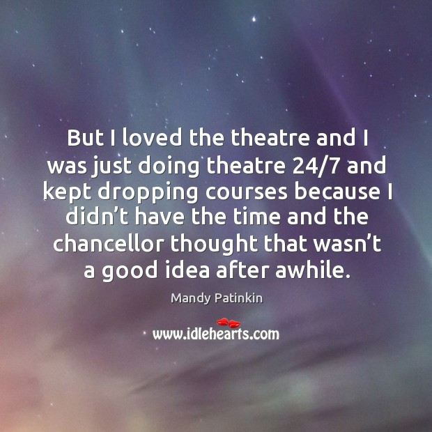 Image, But I loved the theatre and I was just doing theatre 24/7 and kept dropping
