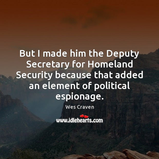 But I made him the Deputy Secretary for Homeland Security because that Image