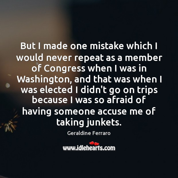 But I made one mistake which I would never repeat as a Geraldine Ferraro Picture Quote