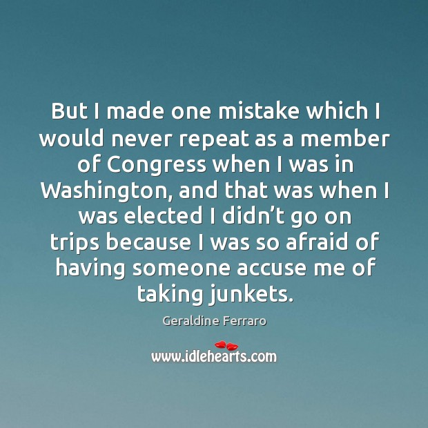 But I made one mistake which I would never repeat as a member of congress when I was in washington Geraldine Ferraro Picture Quote