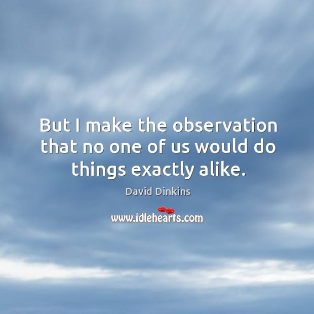But I make the observation that no one of us would do things exactly alike. Image