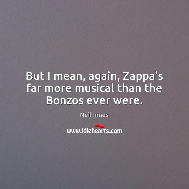 But I mean, again, Zappa's far more musical than the Bonzos ever were. Image