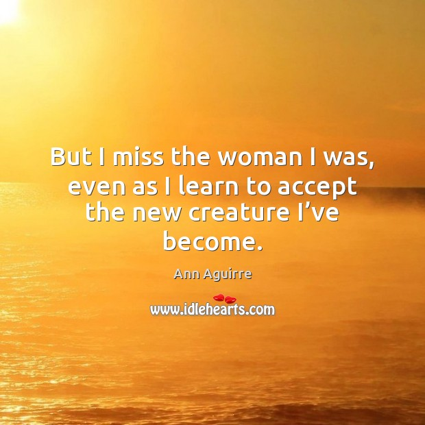 But I miss the woman I was, even as I learn to accept the new creature I've become. Ann Aguirre Picture Quote