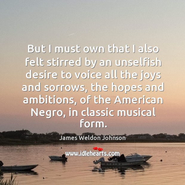 But I must own that I also felt stirred by an unselfish desire to voice all the joys and James Weldon Johnson Picture Quote