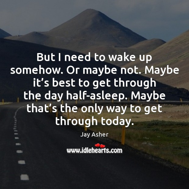 But I need to wake up somehow. Or maybe not. Maybe it' Jay Asher Picture Quote