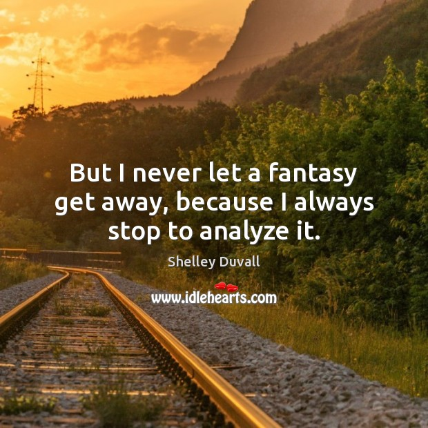 But I never let a fantasy get away, because I always stop to analyze it. Image