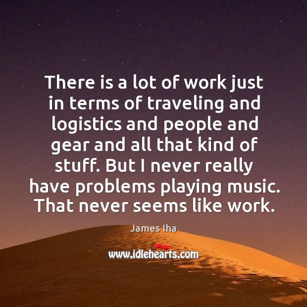 But I never really have problems playing music. That never seems like work. James Iha Picture Quote