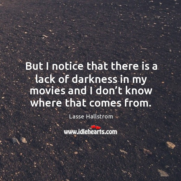 But I notice that there is a lack of darkness in my movies and I don't know where that comes from. Lasse Hallstrom Picture Quote