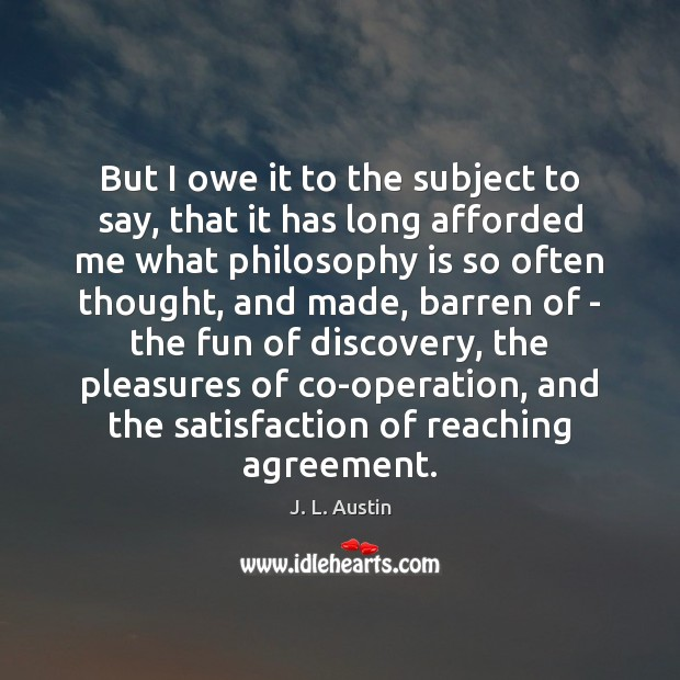But I owe it to the subject to say, that it has J. L. Austin Picture Quote