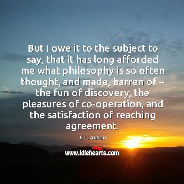 But I owe it to the subject to say, that it has long afforded me what philosophy is so often thought J. L. Austin Picture Quote