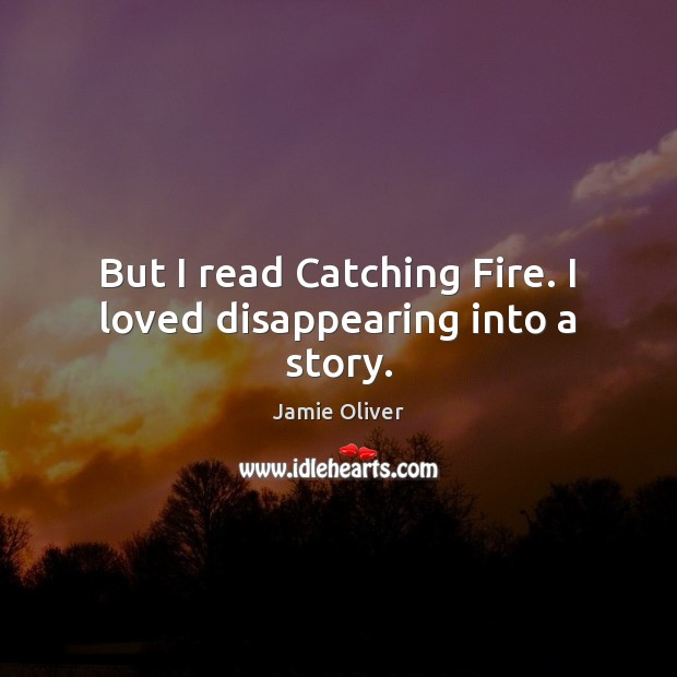 But I read Catching Fire. I loved disappearing into a story. Jamie Oliver Picture Quote