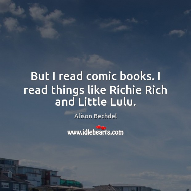 But I read comic books. I read things like Richie Rich and Little Lulu. Alison Bechdel Picture Quote