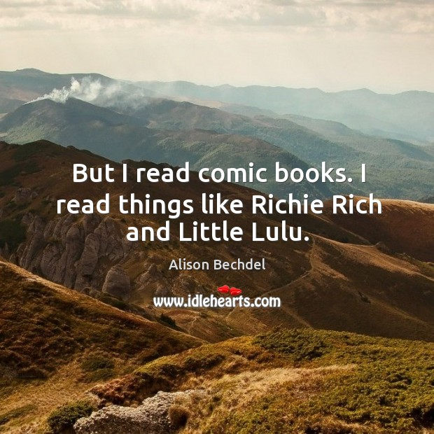 But I read comic books. I read things like richie rich and little lulu. Image