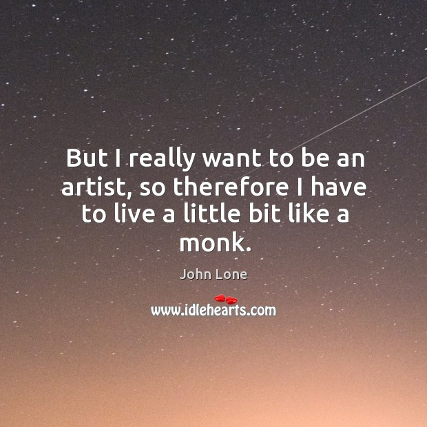 Image, But I really want to be an artist, so therefore I have to live a little bit like a monk.