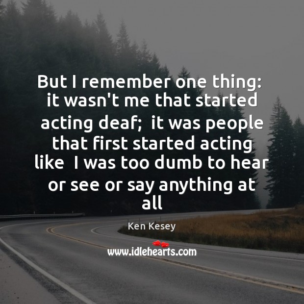 But I remember one thing:  it wasn't me that started acting deaf; Ken Kesey Picture Quote
