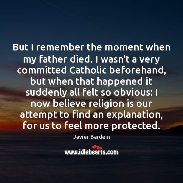 But I remember the moment when my father died. I wasn't a Javier Bardem Picture Quote