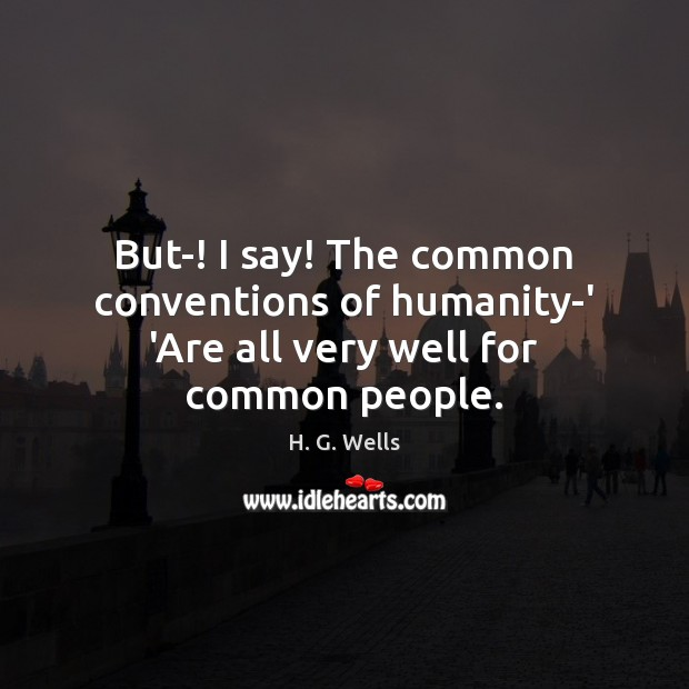But-! I say! The common conventions of humanity-' 'Are all very well for common people. Image