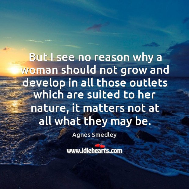 But I see no reason why a woman should not grow and develop in all those outlets which Image