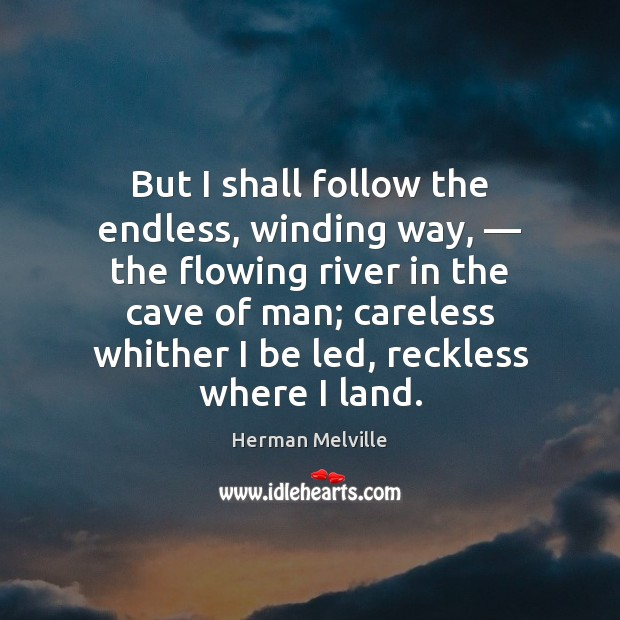 But I shall follow the endless, winding way, — the flowing river in Herman Melville Picture Quote