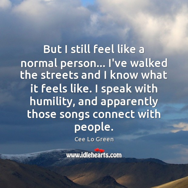 But I still feel like a normal person… I've walked the streets Image