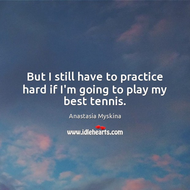 Image, But I still have to practice hard if I'm going to play my best tennis.