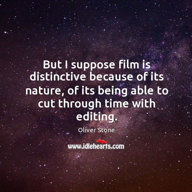But I suppose film is distinctive because of its nature, of its being able to cut through time with editing. Oliver Stone Picture Quote