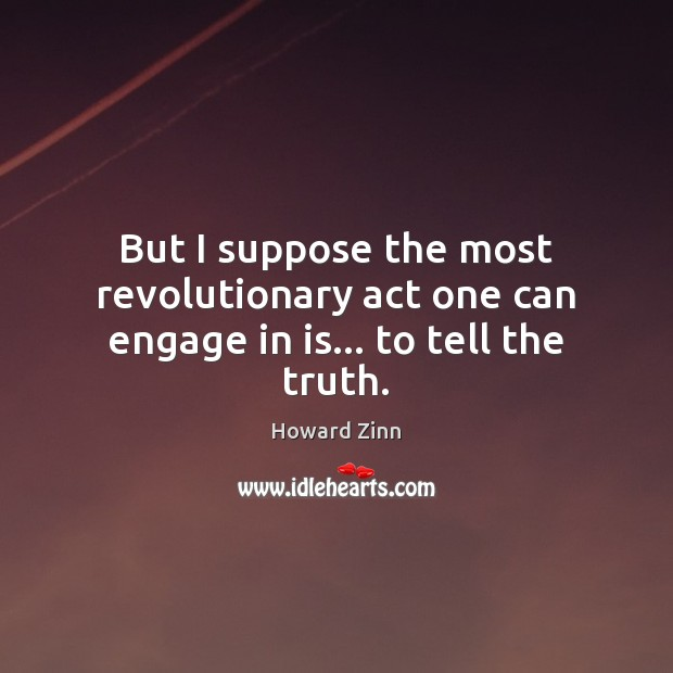 But I suppose the most revolutionary act one can engage in is… to tell the truth. Howard Zinn Picture Quote