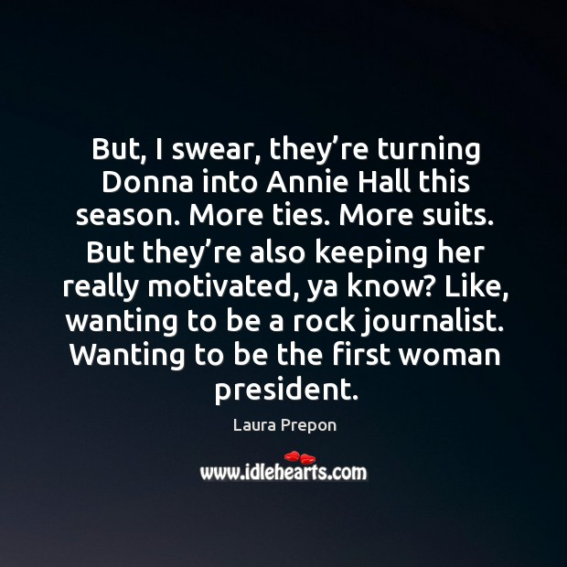 But, I swear, they're turning donna into annie hall this season. More ties. More suits. Laura Prepon Picture Quote