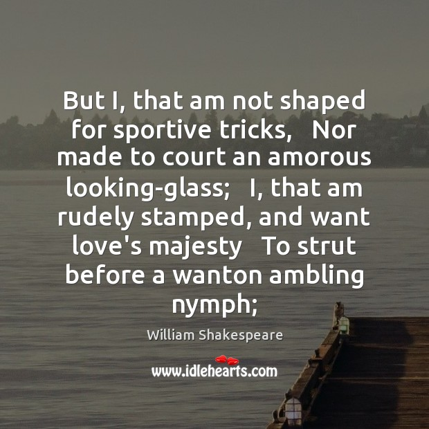 But I, that am not shaped for sportive tricks,   Nor made to Image