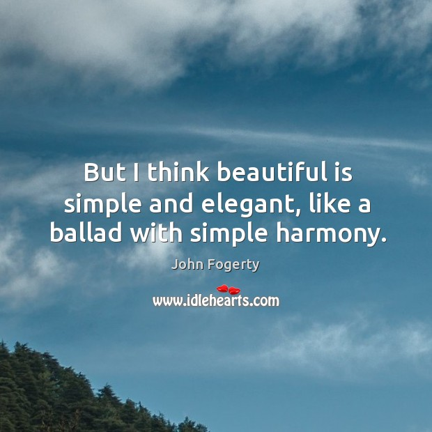 Image, But I think beautiful is simple and elegant, like a ballad with simple harmony.