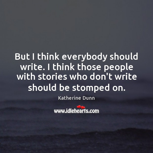 But I think everybody should write. I think those people with stories Image
