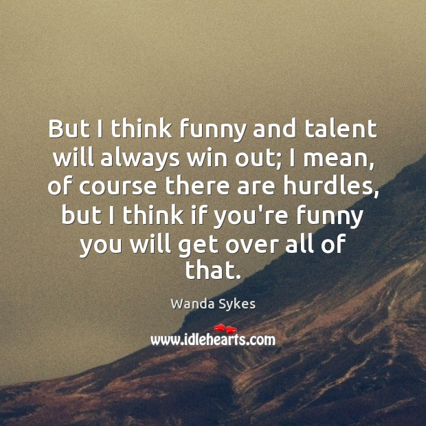 But I think funny and talent will always win out; I mean, Wanda Sykes Picture Quote