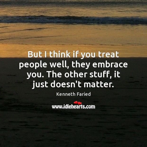 But I think if you treat people well, they embrace you. The Image