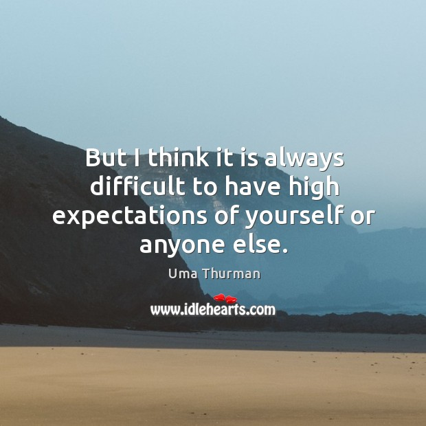 But I think it is always difficult to have high expectations of yourself or anyone else. Image