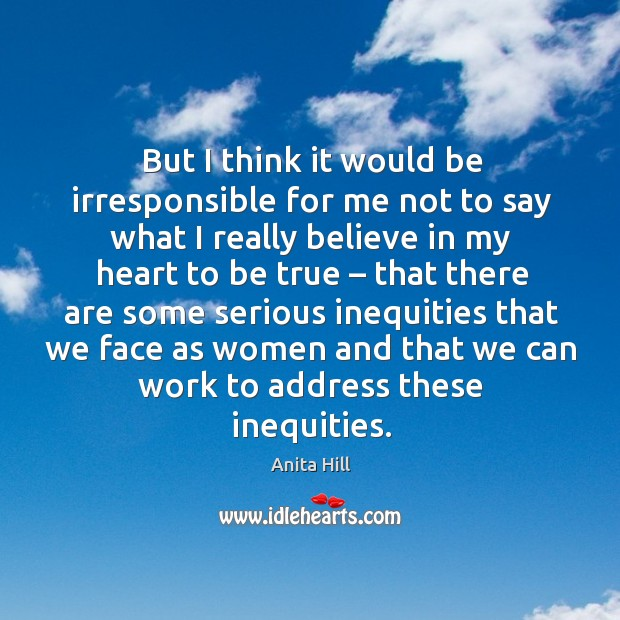 But I think it would be irresponsible for me not to say what I really Anita Hill Picture Quote
