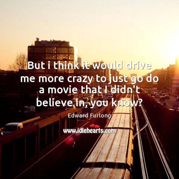But i think it would drive me more crazy to just go Edward Furlong Picture Quote