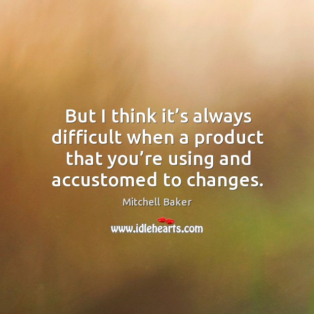 But I think it's always difficult when a product that you're using and accustomed to changes. Mitchell Baker Picture Quote