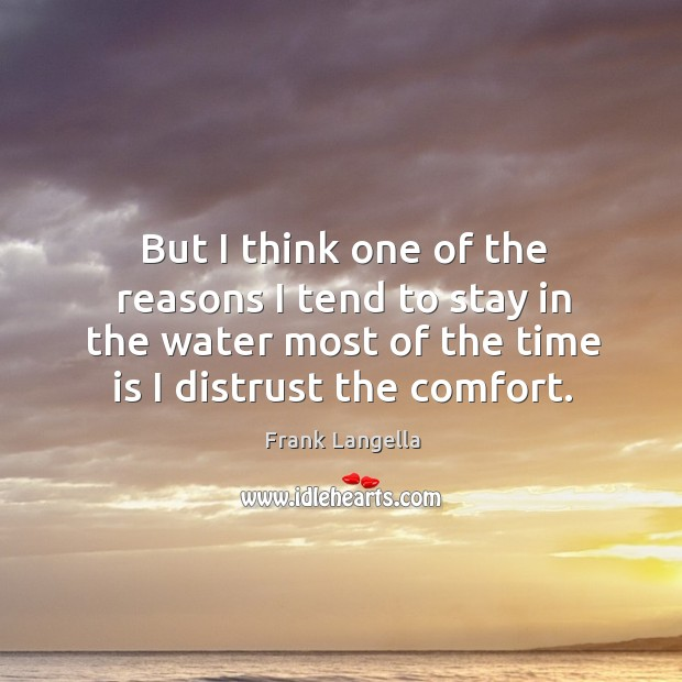 But I think one of the reasons I tend to stay in the water most of the time is I distrust the comfort. Image