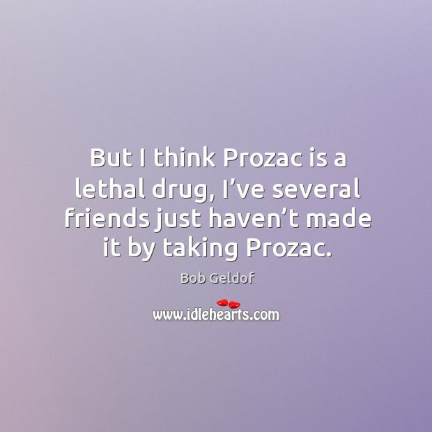 But I think prozac is a lethal drug, I've several friends just haven't made it by taking prozac. Bob Geldof Picture Quote