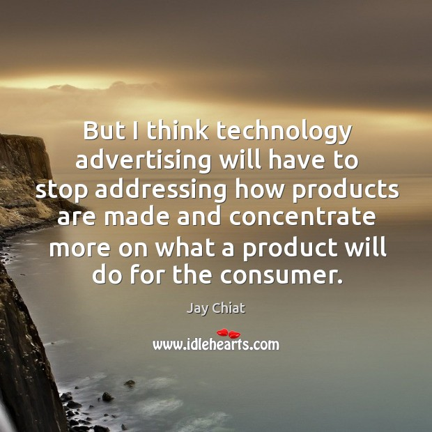 But I think technology advertising will have to stop addressing how products are made Image