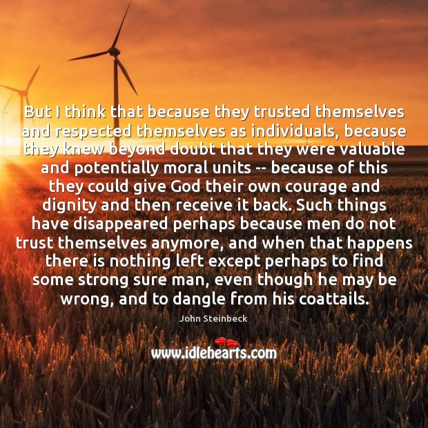But I think that because they trusted themselves and respected themselves as John Steinbeck Picture Quote