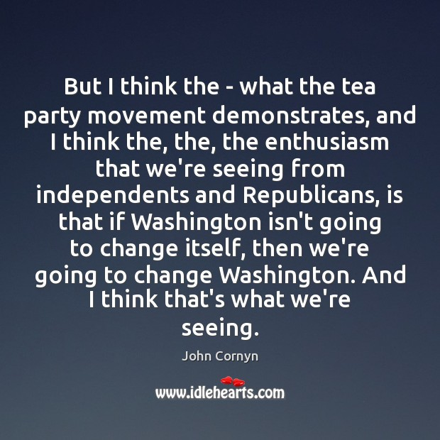 But I think the – what the tea party movement demonstrates, and John Cornyn Picture Quote