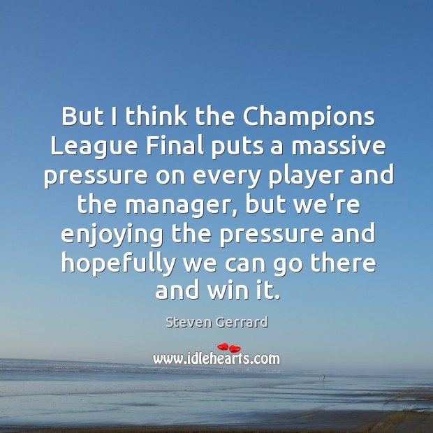 But I think the Champions League Final puts a massive pressure on Image