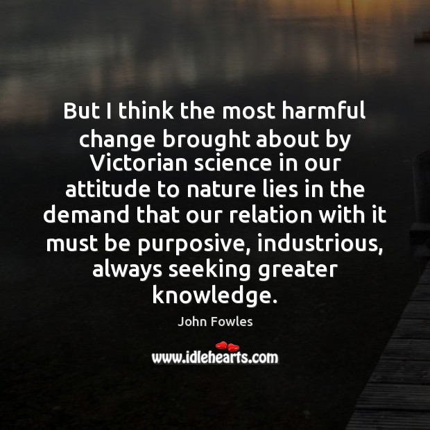 But I think the most harmful change brought about by Victorian science John Fowles Picture Quote