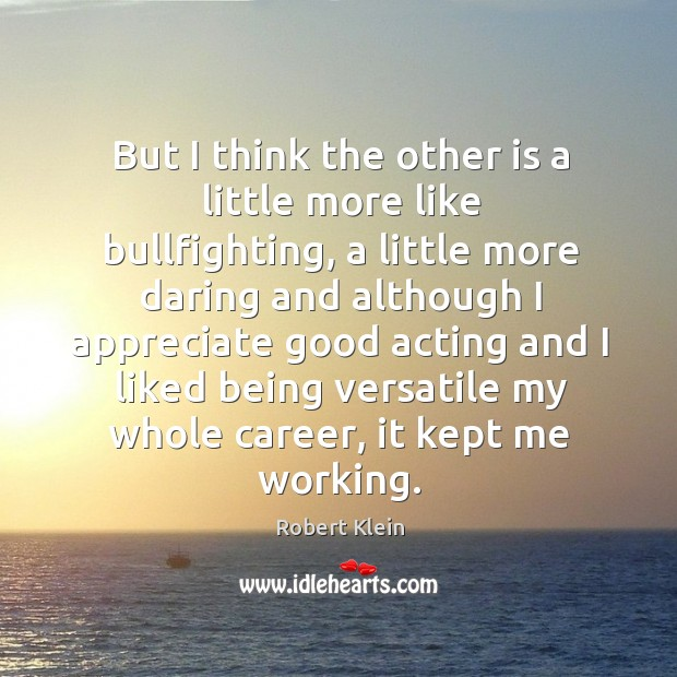 But I think the other is a little more like bullfighting, a little more daring and although Robert Klein Picture Quote