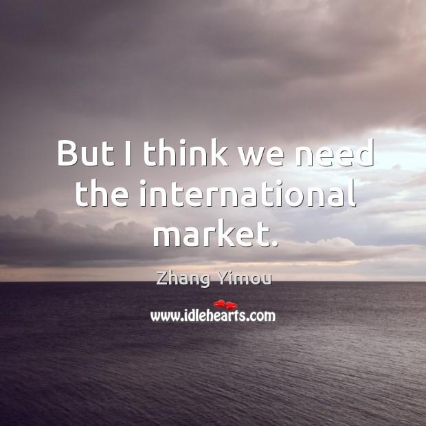 But I think we need the international market. Image