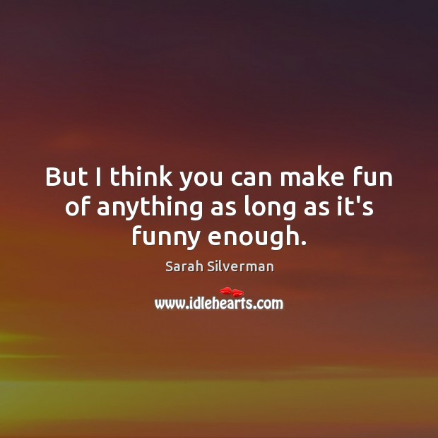 Sarah Silverman Picture Quote image saying: But I think you can make fun of anything as long as it's funny enough.