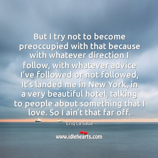 But I try not to become preoccupied with that because with whatever direction I follow Image